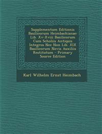 Supplementum Editionis Basilicorum Heimbachianae: Lib. XV-XVIII Basilicorum Cum Scholiis Antiquis Integros NEC Non Lib. XIX Basilicorum Novis Auxiliis