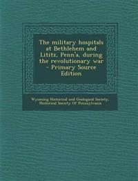 The military hospitals at Bethlehem and Lititz, Penn'a, during the revolutionary war  - Primary Source Edition
