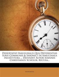 Dissertatio Inauguralis Qua Differentias Iuris Communis & Saxonici in Simultanea Inuestitura ... Defendit Autor Ioannes Christianus Schuler. Recusa...