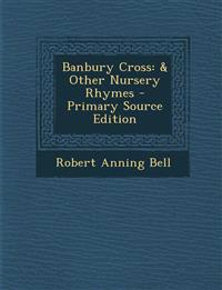 Banbury Cross: & Other Nursery Rhymes - Primary Source Edition