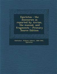 Epictetus : the discourses as reported by Arrian, the manual, and fragments - Primary Source Edition