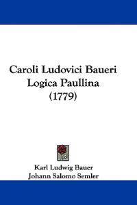 Caroli Ludovici Baueri Logica Paullina