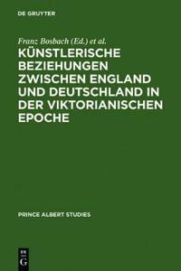 Kunstlerische Beziehungen zwischen England und Deutschland in der viktorianischen Epoche / Art in Britain and Germany in the Age of Queen Victoria and Prince Albert