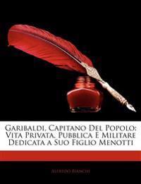 Garibaldi, Capitano del Popolo: Vita Privata, Pubblica E Militare Dedicata a Suo Figlio Menotti