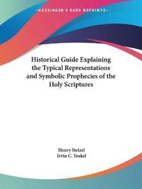 Historical Guide Explaining the Typical Representations & Symbolic Prophecies of the Holy Scriptures 1881