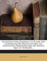 Introduction Générale À L'étude Des Sciences & Des Belles-lettres, En Faveur Des Personnes Qui Ne Savent Que Le Français...