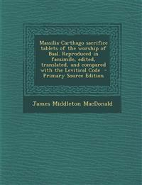 Massilia-Carthago Sacrifice Tablets of the Worship of Baal. Reproduced in Facsimile, Edited, Translated, and Compared with the Levitical Code - Primar