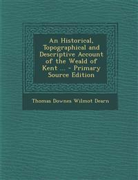 An Historical, Topographical and Descriptive Account of the Weald of Kent ... - Primary Source Edition