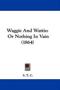 Waggie And Wattie: Or Nothing In Vain (1864)