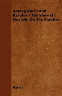 Among Boers And Basutos - The Story Of Our Life On The Frontier