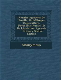 Annales Agricoles de Roville, Ou Melanges D'Agriculture, D'Economie Rurale, Et de Legislation Agricole - Primary Source Edition