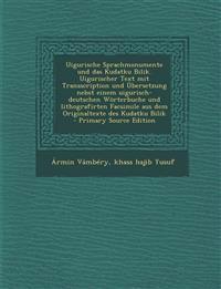 Uigurische Sprachmonumente Und Das Kudatku Bilik. Uigurischer Text Mit Transscription Und Ubersetzung Nebst Einem Uigurisch-Deutschen Worterbuche Und