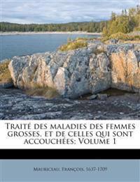 Traité des maladies des femmes grosses, et de celles qui sont accouchées; Volume 1