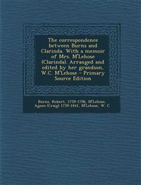 The Correspondence Between Burns and Clarinda. with a Memoir of Mrs. M'Lehose (Clarinda). Arranged and Edited by Her Grandson, W.C. M'Lehose - Primary