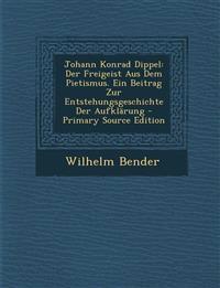 Johann Konrad Dippel: Der Freigeist Aus Dem Pietismus. Ein Beitrag Zur Entstehungsgeschichte Der Aufklärung - Primary Source Edition