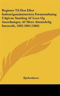 Register Til Den Efter Indenrigsministeriets Foranstaltning Udgivne Samling Af Love Og Anordninger, Af Mere Almindelig Interesfe, 1683-1864