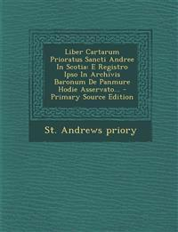 Liber Cartarum Prioratus Sancti Andree In Scotia: E Registro Ipso In Archivis Baronum De Panmure Hodie Asservato... - Primary Source Edition