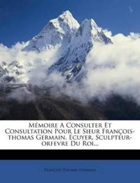 Mémoire A Consulter Et Consultation Pour Le Sieur François-thomas Germain, Ecuyer, Sculpteur-orfevre Du Roi...