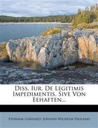 Diss. Iur. de Legitimis Impedimentis, Sive Von Eehaften...