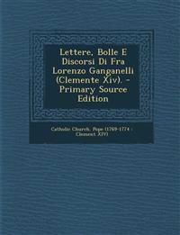Lettere, Bolle E Discorsi Di Fra Lorenzo Ganganelli (Clemente XIV). - Primary Source Edition