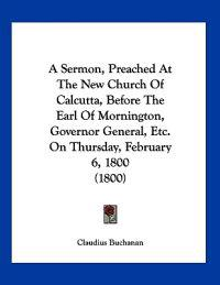 A Sermon, Preached at the New Church of Calcutta, Before the Earl of Mornington, Governor General, Etc. on Thursday, February 6, 1800