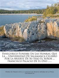 Panegyrico Funebre En Las Honras, Que La ... Universidad De Salamanca Celebro Por La Muerte De Su Hijo El Señor ... Francisco Palacio De El Oyo ......