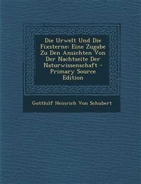 Die Urwelt Und Die Fixsterne: Eine Zugabe Zu Den Ansichten Von Der Nachtseite Der Naturwissenschaft - Primary Source Edition