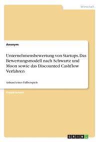 Unternehmensbewertung von Startups. Das Bewertungsmodell nach Schwartz und Moon sowie das Discounted Cashflow Verfahren