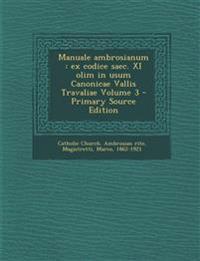 Manuale Ambrosianum: Ex Codice Saec. XI Olim in Usum Canonicae Vallis Travaliae Volume 3 - Primary Source Edition