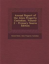 Annual Report of the Alien Property Custodian, Volume 2 - Primary Source Edition