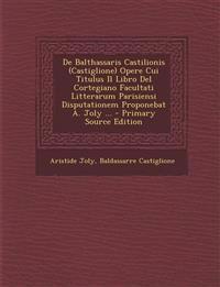 de Balthassaris Castilionis (Castiglione) Opere Cui Titulus Il Libro del Cortegiano Facultati Litterarum Parisiensi Disputationem Proponebat A. Joly .