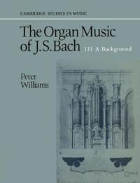 The Organ Music of J. S. Bach: Volume 3, a Background