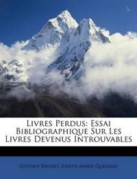 Livres Perdus: Essai Bibliographique Sur Les Livres Devenus Introuvables