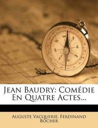 Jean Baudry: Comédie En Quatre Actes...