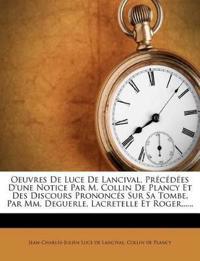 Oeuvres de Luce de Lancival, Precedees D'Une Notice Par M. Collin de Plancy Et Des Discours Prononces Sur Sa Tombe, Par MM. Deguerle, Lacretelle Et Ro