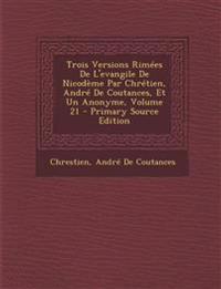 Trois Versions Rimees de L'Evangile de Nicodeme Par Chretien, Andre de Coutances, Et Un Anonyme, Volume 21 - Primary Source Edition