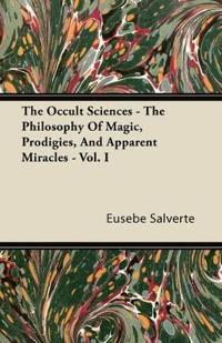 The Occult Sciences - The Philosophy Of Magic, Prodigies, And Apparent Miracles. From The French Of Eusebe Salverte - With Notes Illustrative, Explanatory, And Critical -  Vol. I