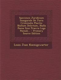Specimen Juridicum Inaugurale de Juris Criminalis Placito: Nullum Delictum, Nulla Poena Sine Praevia Lege Poenali... - Primary Source Edition