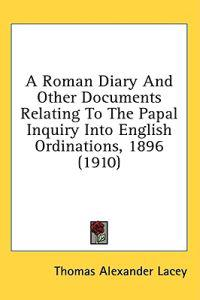 A Roman Diary And Other Documents Relating To The Papal Inquiry Into English Ordinations, 1896