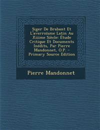 Siger De Brabant Et L'averroïsme Latin Au Xiiime Siècle: Étude Critique Et Documents Inédits, Par Pierre Mandonnet, O.P. - Primary Source Edition