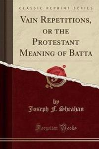 Vain Repetitions, or the Protestant Meaning of Batta (Classic Reprint)