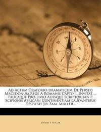 Ad Actum Oratorio-dramaticum De Perseo Macedonum Rege A Romanis Capto ... Invitat ... Paucaque Pro Livio Aliisque Scriptoribus P. Scipionis Africani C