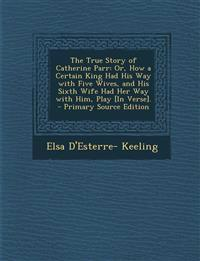 The True Story of Catherine Parr: Or, How a Certain King Had His Way with Five Wives, and His Sixth Wife Had Her Way with Him, Play [In Verse].