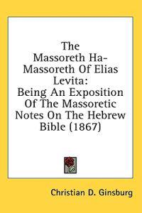 The Massoreth Ha-Massoreth Of Elias Levita: Being An Exposition Of The Massoretic Notes On The Hebrew Bible (1867)
