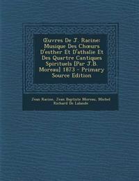 Uvres de J. Racine: Musique Des Ch Urs D'Esther Et D'Athalie Et Des Quartre Cantiques Spirituels [Par J.B. Moreau] 1873 - Primary Source E