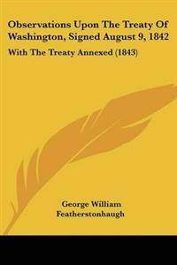Observations upon the Treaty of Washington, Signed August 9, 1842