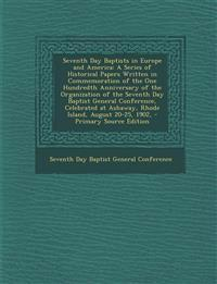 Seventh Day Baptists in Europe and America: A Series of Historical Papers Written in Commemoration of the One Hundredth Anniversary of the Organizatio