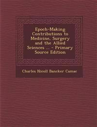 Epoch-Making Contributions to Medicine, Surgery and the Allied Sciences ... - Primary Source Edition