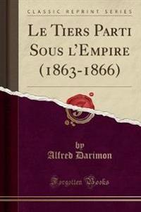 Le Tiers Parti Sous l'Empire (1863-1866) (Classic Reprint)