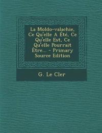 La Moldo-Valachie, Ce Qu'elle a Ete, Ce Qu'elle Est, Ce Qu'elle Pourrait Etre... - Primary Source Edition